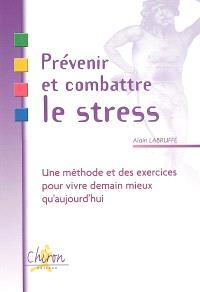 Prévenir et combattre le stress : une méthode et des exercices pour vivre demain mieux qu'aujourd'hui