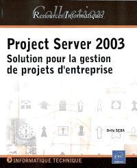 Project Server 2003 : solution pour la gestion de projets d'entreprise