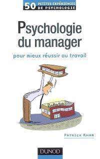 Psychologie du manager : pour mieux réussir au travail : 50 petites expériences