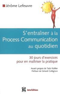 S'entraîner à la process communication au quotidien : 30 jours d'exercices pour en maîtriser la pratique