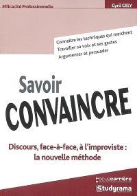 Savoir convaincre : discours, face-à-face, à l'improviste : la nouvelle méthode