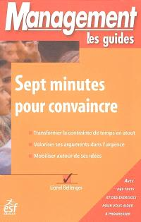 Sept minutes pour convaincre : transformer la contrainte de temps en atout, valoriser ses arguments dans l'urgence, mobiliser autour de ses idées
