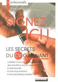 Signez ici ! : les secrets du CV gagnant : comment convaincre le bon employeur que vous êtes le meilleur candidat