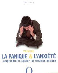 Vaincre la panique et l'anxiété : comprendre et juguler les troubles anxieux