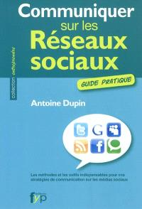 Communiquer sur les réseaux sociaux : guide pratique : les méthodes et les outils indispensables pour vos stratégies de communication sur les médias sociaux