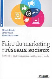Faire du marketing sur les réseaux sociaux : 12 modules pour construire sa stratégie social media