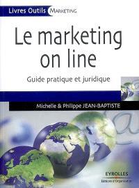 Le marketing on line : guide pratique, guide juridique