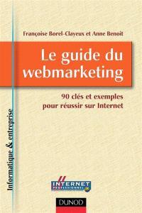Le guide du webmarketing : 90 clés et exemples pour réussir sur Internet