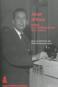 Jean d'Arcy (1913-1983) : penser la communication au XXe siècle
