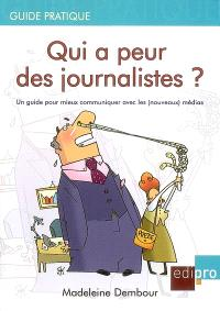 Qui a peur des journalistes ? : un guide pour mieux communiquer avec les (nouveaux) médias