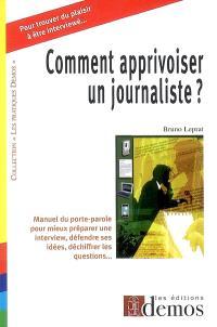 Comment apprivoiser un journaliste : manuel du porte-parole pour mieux préparer une interview, défendre ses idées, déchiffrer les questions...