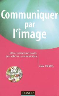 Communiquer par l'image : utiliser la dimension visuelle pour valoriser sa communication : 60 images décodées