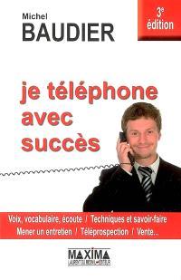 Je téléphone avec succès : voix, vocabulaire, écoute, techniques et savoir-faire, mener un entretien, téléprospection, vente