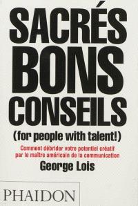 Sacrés bons conseils (for people with talent !) : comment débrider votre potentiel créatif par le maître américain de la communication