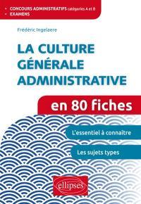 La culture générale administrative en 80 fiches : concours administratifs catégories A et B, examens : l'essentiel à connaître, les sujets types