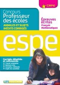 Concours professeur des écoles : annales et sujets inédits corrigés, épreuves écrites français, mathématiques : ESPE