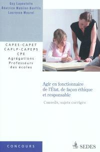 Agir en fonctionnaire de l'Etat, de façon éthique et responsable (sujets corrigés) : CAPES-CAPET, CAPLP-CAPEPS, CPE, agrégations, professeurs des écoles