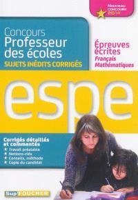 Concours professeur des écoles : sujets inédits corrigés : épreuves écrites français, mathématiques, ESPE nouveau concours 2014