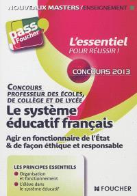 Le système éducatif français : agir en fonctionnaire de l'Etat & de façon éthique et responsable : concours professeur des écoles, de collège et de lycée 2013