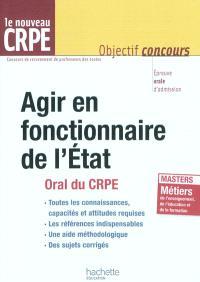 Agir en fonctionnaire de l'Etat : oral du CRPE : épreuve orale d'admission