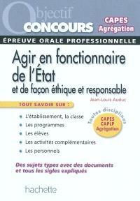 Agir en fonctionnaire de l'Etat et de façon éthique et responsable : épreuve orale professionnelle : CAPES, CAPLP, Agrégation, toutes disciplines