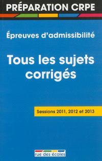 Epreuves d'admissibilité du CRPE : tous les sujets corrigés : sessions 2011, 2012 et 2013