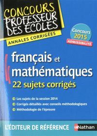 Français et mathématiques, 22 sujets corrigés : admissibilité : annales corrigées, concours 2015