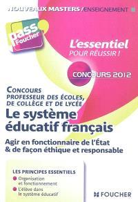 Le système éducatif français : agir en fonctionnaire de l'Etat & de façon éthique et responsable : concours professeur des écoles, de collège et de lycée, concours 2012