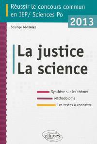 La justice, la science : réussir le concours commun en IEP-Sciences Po 2013 : synthèse sur les thèmes, méthodologie, les textes à connaître