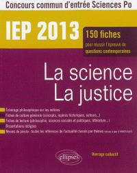 La science, la justice : IEP 2013, concours commun d'entrée Science Po : 150 fiches pour réussir l'épreuve de questions contemporaines