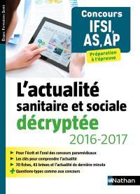 L'actualité sanitaire et sociale décryptée, 2016-2017 : concours IFSI, AS, AP : préparation à l'épreuve
