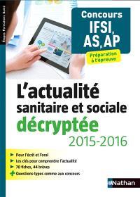 L'actualité sanitaire et sociale décryptée, 2015-2016 : concours IFSI, AS, AP : préparation à l'épreuve