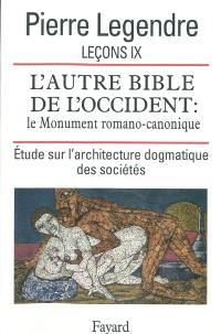 Leçons. Volume 9, L'autre Bible de l'Occident : le monument romano-canonique : étude sur l'architecture dogmatique des sociétés