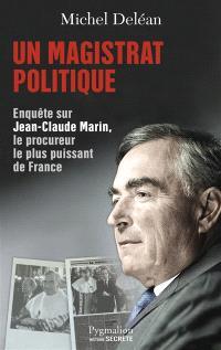 Un magistrat politique : enquête sur Jean-Claude Marin, le procureur le plus puissant de France