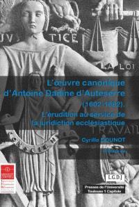 L'oeuvre canonique d'Antoine Dadine d'Auteserre (1602-1682) : l'érudition au service de la juridiction ecclésiastique