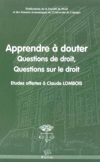 Apprendre à douter : questions de droit, questions sur le droit : études offertes à Claude Lombois