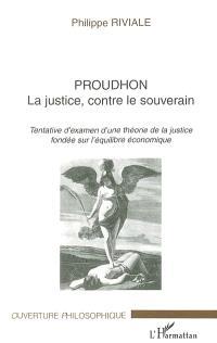 Proudhon : la justice, contre le souverain : tentative d'examen d'une théorie de la justice fondée sur l'équilibre économique
