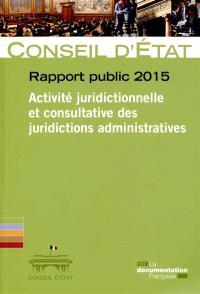 Rapport public 2015 : activité juridictionnelle et consultative des juridictions administratives : rapport adopté par l'assemblée générale du Conseil d'Etat le 26 février 2015