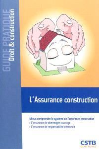 L'assurance construction : mieux comprendre le système de l'assurance construction : l'assurance de dommages-ouvrage, l'assurance de responsabilité décennale