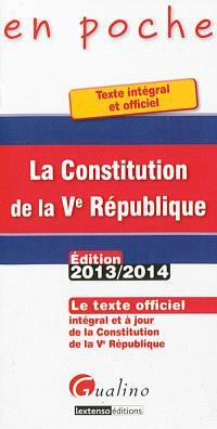 La Constitution de la Ve République : le texte officiel intégral et à jour de la Constitution de la Ve République : édition 2013-2014