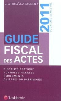 Guide fiscal des actes : 2011, deuxième semestre : fiscalité pratique, formules fiscales, émoluments, chiffres du patrimoine