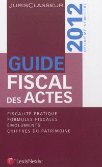 Guide fiscal des actes : 2012, deuxième semestre : fiscalité pratique, formules fiscales, émoluments, chiffres du patrimoine