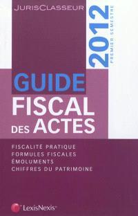 Guide fiscal des actes : 2012, premier semestre : fiscalité pratique, formules fiscales, émoluments, chiffres du patrimoine