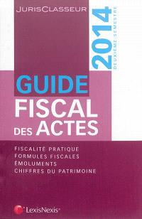 Guide fiscal des actes : 2014, deuxième semestre : fiscalité pratique, formules fiscales, émoluments, chiffres du patrimoine