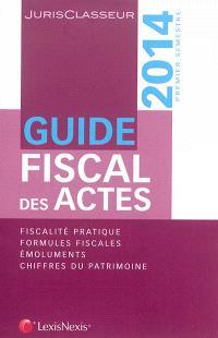 Guide fiscal des actes : 2014, premier semestre : fiscalité pratique, formules fiscales, émoluments, chiffres du patrimoine