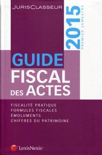 Guide fiscal des actes : 2015, premier semestre : fiscalité pratique, formules fiscales, émoluments, chiffres du patrimoine