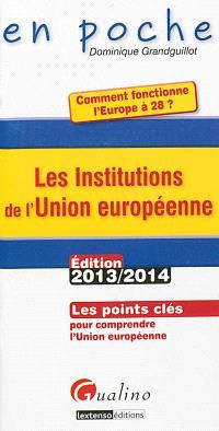 Les institutions de l'Union européenne : les points clés pour comprendre l'Union européenne : édition 2013-2014