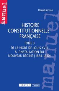 Histoire constitutionnelle française. Volume 3, De la mort de Louis XVIII à l'installation du nouveau régime (1824-1830)