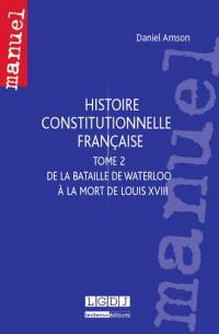 Histoire constitutionnelle française. Volume 2, De la bataille de Waterloo à la mort de Louis XVIII