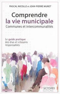 Comprendre la vie municipale : communes et intercommunalités : le guide pratique des élus et citoyens responsables